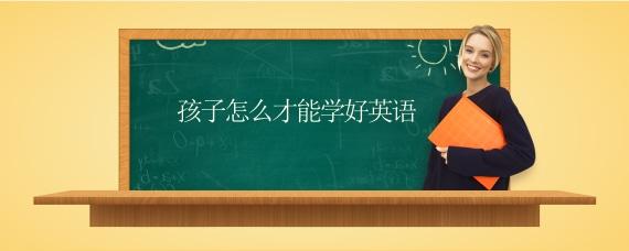 孩子怎么才能学好英语