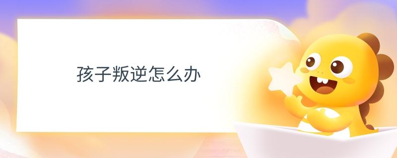 孩子叛逆怎么办.jpg